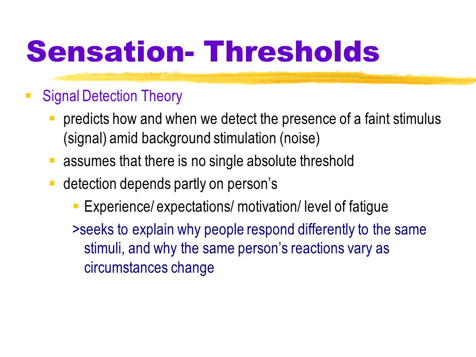 Sensation- Thresholds  Signal Detection Theory  predicts how and when we detect the presence of a faint stimulus (signal) amid background stimulation (noise)  assumes that there is no single absolute threshold  detection depends partly on person's  Experience/ expectations/ motivation/ level of fatigue >seeks to explain why people respond differently to the same stimuli, and why the same person's reactions vary as circumstances change