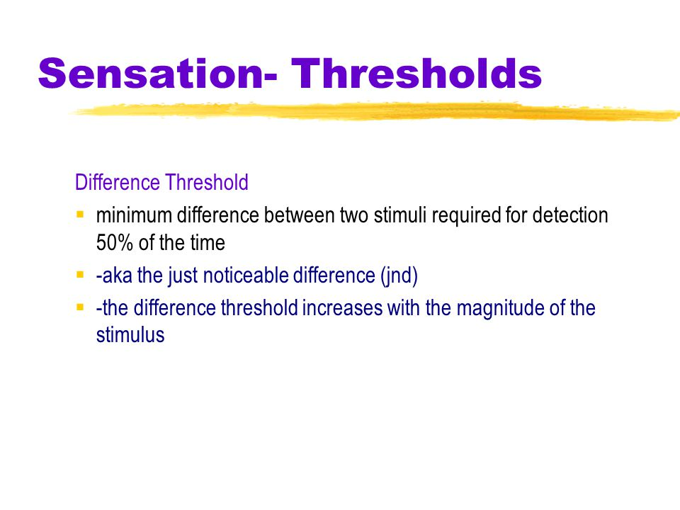 Sensation- Thresholds Difference Threshold  minimum difference between two stimuli required for detection 50% of the time  -aka the just noticeable difference (jnd)  -the difference threshold increases with the magnitude of the stimulus