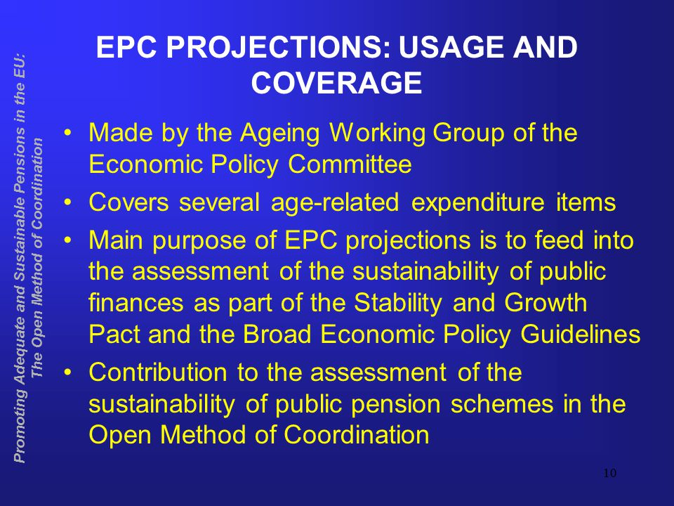 11 EPC APPROACH TO PENSION PROJECTIONS Common demographic scenario by EUROSTAT Agreement on macroeconomic assumptions Member States use their own models based on a no policy change scenario Peer review by the Commission and Ageing Working Group Promoting Adequate and Sustainable Pensions in the EU: The Open Method of Coordination