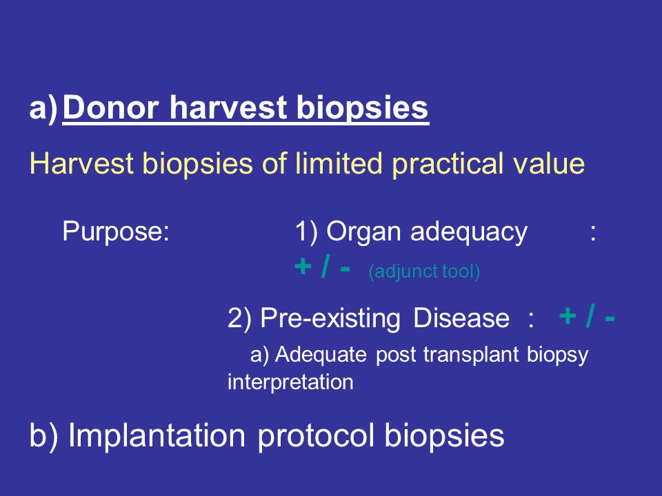 Harvest biopsies of limited practical value Purpose:1) Organ adequacy : + / - (adjunct tool) 2) Pre-existing Disease : + / - a) Adequate post transplant biopsy interpretation ( book-keeping ) Improvement: a) standardization of technique, i.e.