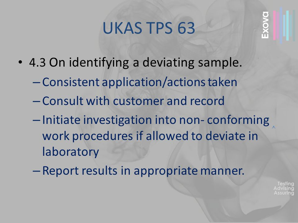 UKAS TPS 63 4.4 Laboratory required to demonstrate – Sample assessed upon receipt – If found to be deviating – contact customer for instructions – If customer requests to proceed, report will include a disclaimer indicating deviating sample and results may be invalid – If deviation occurred after receipt – investigation required
