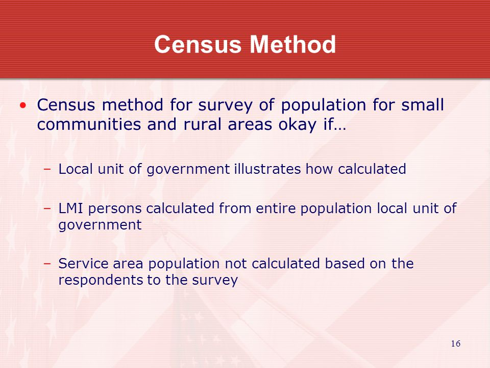 17 Census Method Census method for survey of population for small communities and rural areas… Census survey conducted entire population.
