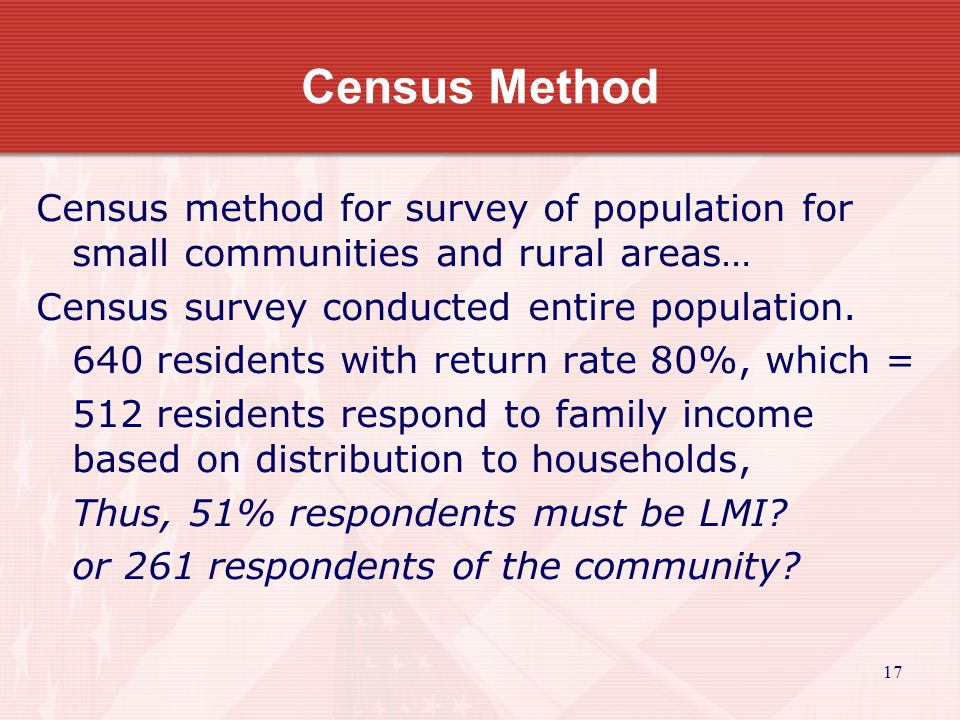18 Census Method Census method for survey of population for small communities and rural areas… Thus, 51% respondents must be LMI.