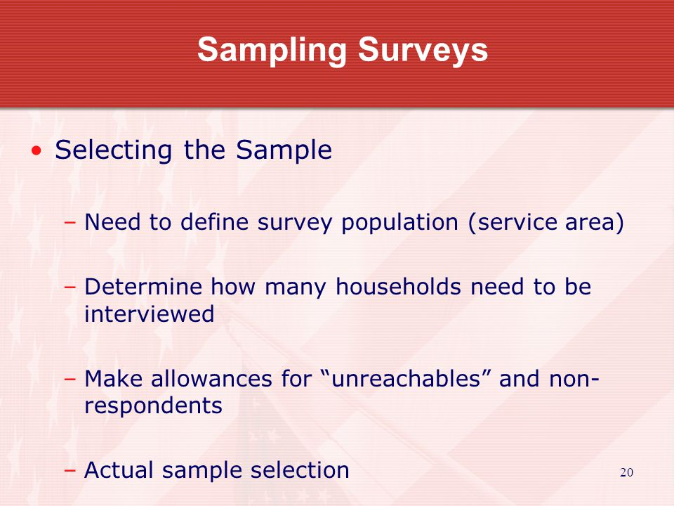 21 Sample Size Use Table B to determine how many household need to be interviewed Do not try to interview everyone unless the small sample size dictates it.