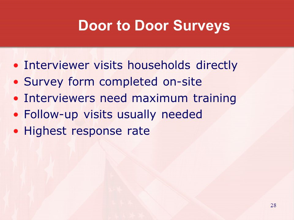 29 Telephone Surveys Questions asked via telephone Need to assure proper responder answers questions Need to develop method to contact those without phone or with unlisted number Moderate to high response rate