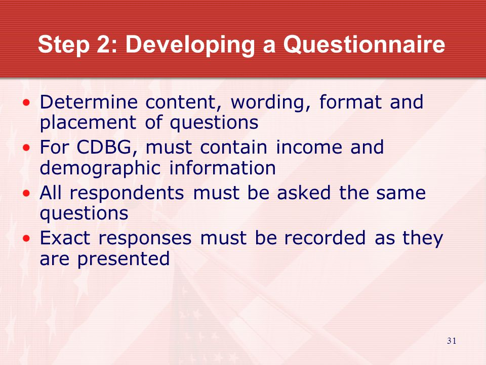 32 Step 3: Conducting the Survey Give advance notice of survey Do not bias the results Interviewer must follow process Survey etiquette must be followed Turn surveys over to tabulator Each survey needs to be reviewed and edited for completeness and accuracy