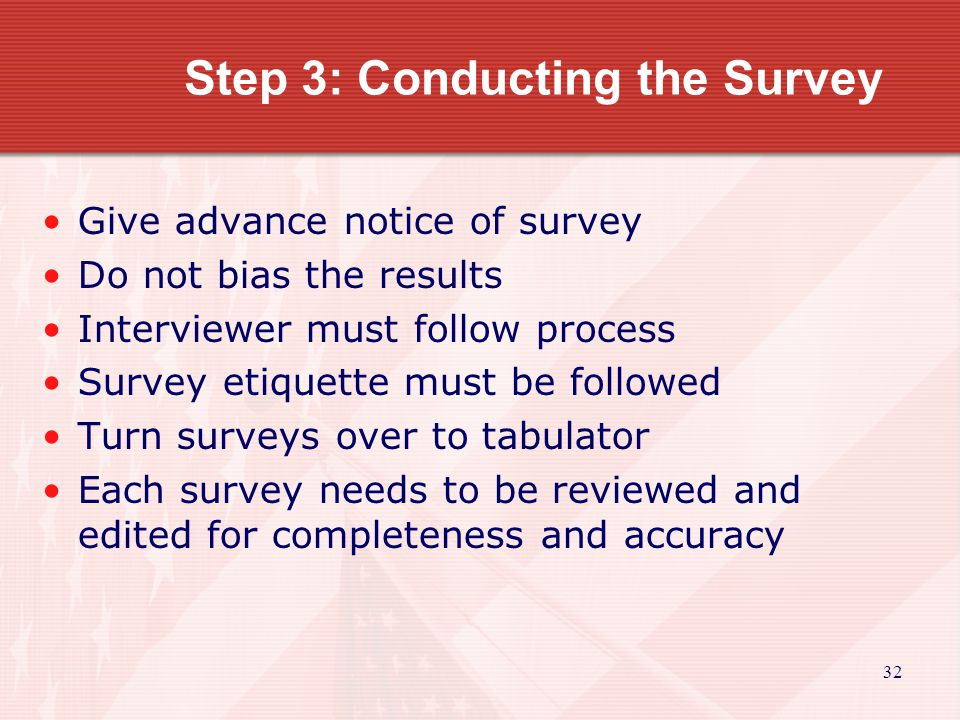 33 Conducting the Survey Remember-- People are leery of surveys, especially regarding income information.