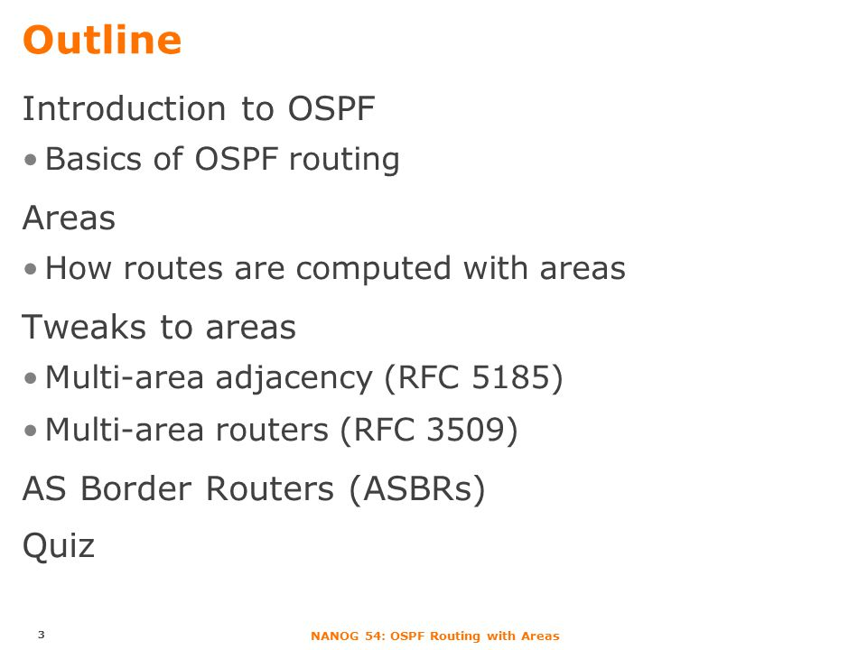 NANOG 54: OSPF Routing with Areas OSPF as a Link-State Protocol With a link-state protocol, every router … learns entire network topology –represents topology as a weighted graph computes Shortest Path Tree rooted at itself OSPF follows this with some tweaks Nodes are of two types: –Transit: routers, subnets –Stub: prefixes advertized by routers –Example: /32 for loopbacks Path is computed from a source router to a stub –Via one or more transit nodes 4