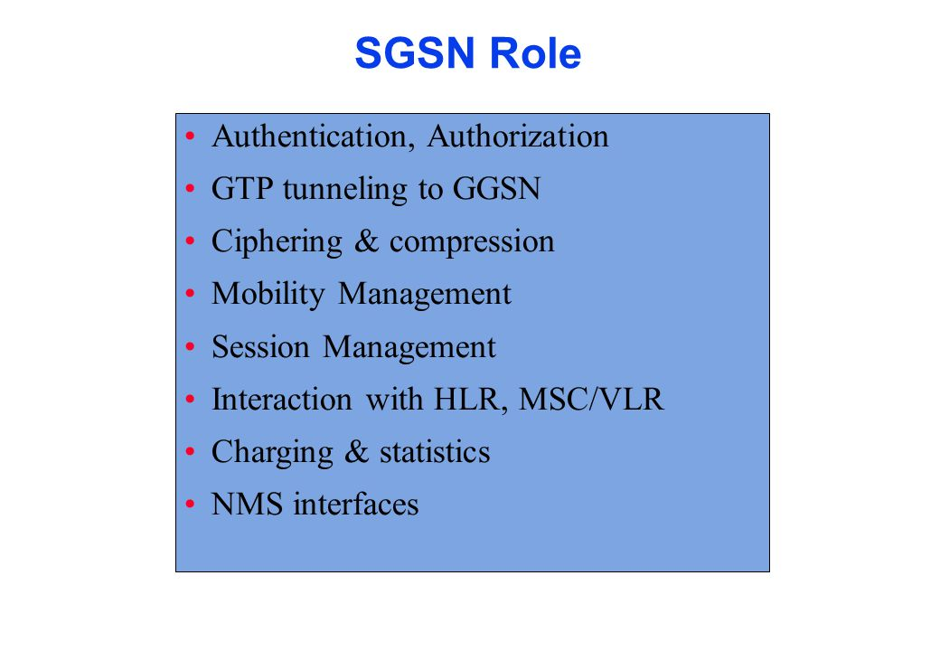 GGSN Role Interface to external data networks Encapsulate in GTP and forwards end user data to right SGSN Routes mobile originated packets to right destination Filters end user traffic Collects charging and statistic information for data network usage
