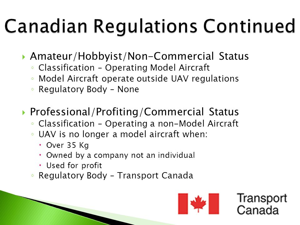  When Model Aircraft becomes a UAV ◦ Transport Canada Requires:  Special Flight Operations Certificate (SFOC)  Need a SFOC every time you fly in Canadian Airspace  Obtaining Certificate is Free and Common  SAFETY HAZARD OR IMPEDIMENT TO REGULAR AIR TRAFFIC?