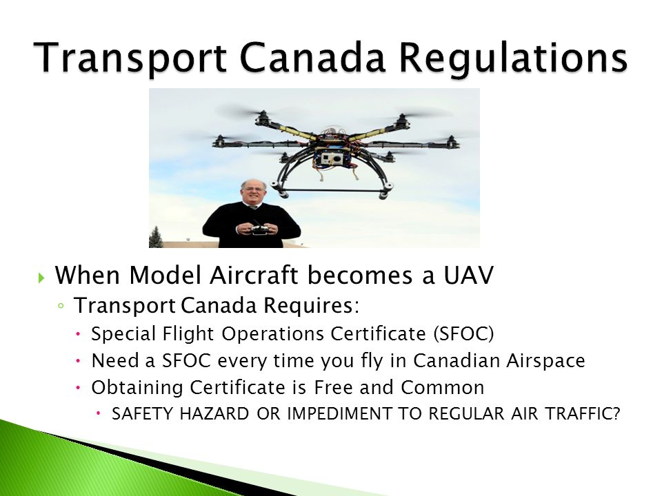  Reviewed by Transport CA – Regional Offices ◦ Due 20 days prior to flights  Required Information ◦ Name & Address & Contact Information  Applicant, Operation Manager, Ground Supervisor ◦ Purposes of Operation ◦ Dates and Times of Operation ◦ Pertinent Flight Data ◦ Emergency/Contingency/Safety Plans ◦ Area to be flown  Satellite Image, Topographical Map, Aerial Photograph, etc.