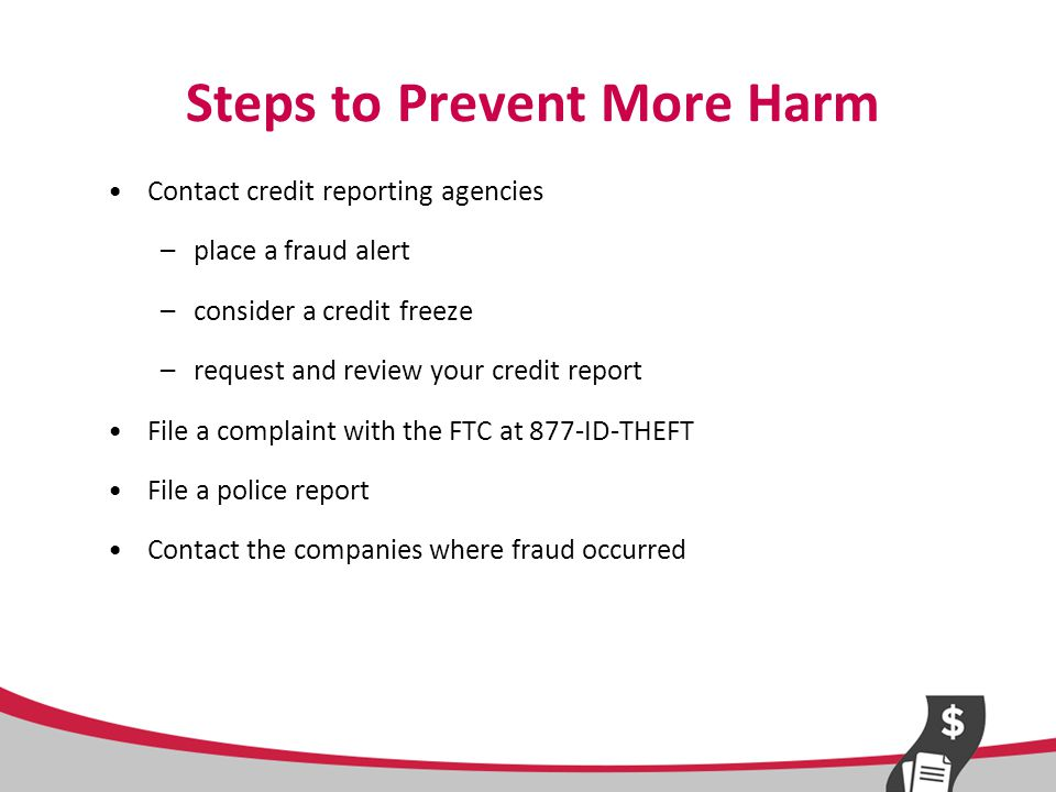 Fraud Alerts 90 days Renewable for 7 years Entitles victim to one free credit report Need to call only one of the three credit reporting agencies; it will notify the others: Equifax: 800-525-6285 Experian: 888-397-3742 TransUnion: 800-680-7289 Creditors must take reasonable steps to verify your identity