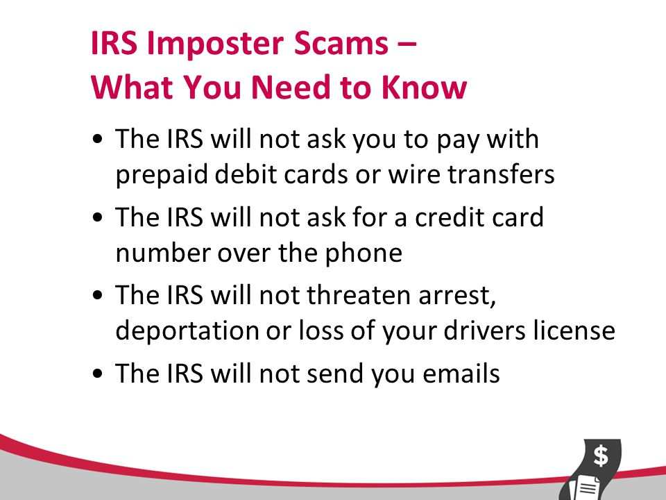 IRS Imposter Scams – What You Need to Know (continued) If the IRS needs to contact you, they will first do it by mail If you have any doubts, call the IRS directly at 800-829-1040