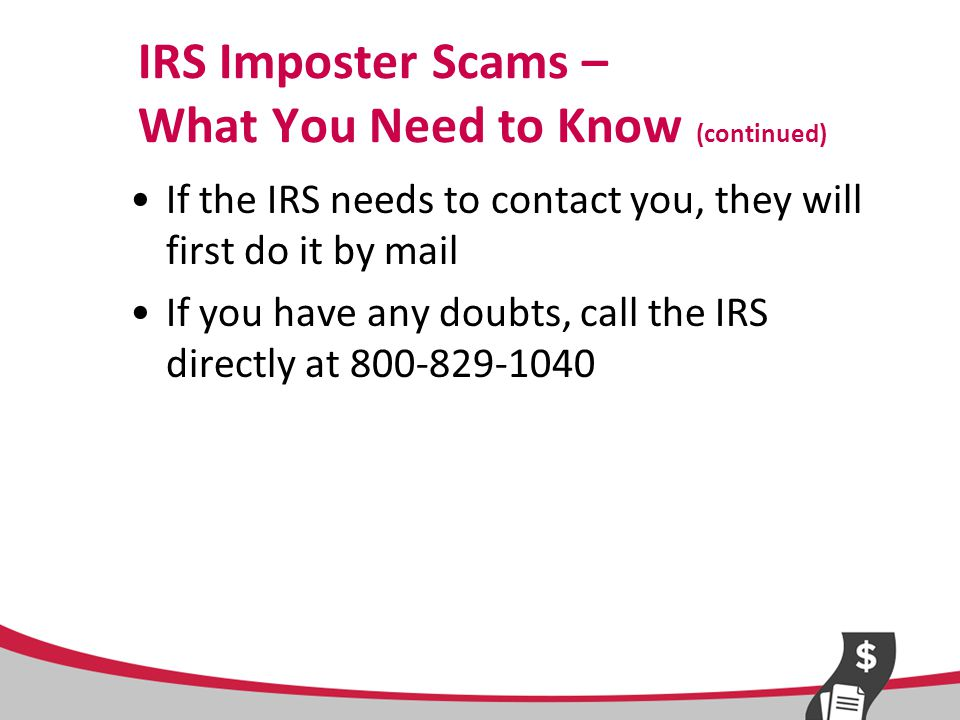 Report IRS Imposter Scams TIGTA = Treasury Inspector General for Tax Administration –http://www.treasury.gov/tigta/contact_repo rt_scam.shtmlhttp://www.treasury.gov/tigta/contact_repo rt_scam.shtml –800-366-4484 FTC –ftc.gov/complaint –877-FTC-HELP
