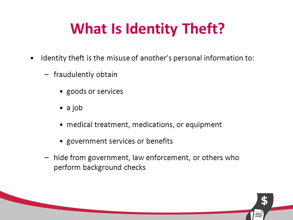 Examples of Information Valuable to Identity Thieves Name, address, telephone number Date of birth Social Security number Medicare card number and health insurance number Passport number, driver's license number Financial account numbers (bank account or credit card numbers) Passwords (mother's maiden name, father's middle name) Biometric data (fingerprint, iris scan)