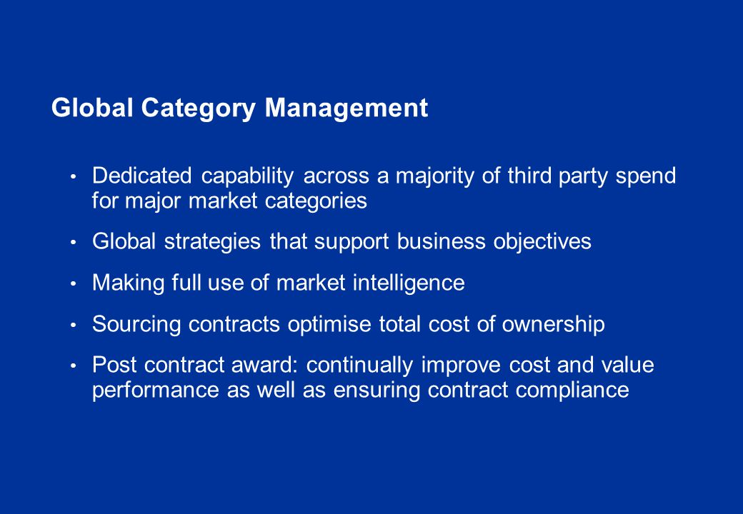 Global Category Management PRODUCTION : boats, helicopters, prod chemicals, Integrated Services, Facilities Management, installed base compression CAPITAL PROJECTS : linepipe, pipelay services, compression, subsea facilities - deepwater, agency manpower SEISMIC, IT, TRAVEL, CONSULTANCY and other SERVICES WELL ENGINEERING: rigs, bits, cementing, OCTGs, completion equip, expandables, liner hangers, fishing/ milling, coiled tubing, ESPs, well control, casing/tubing running, Directional Drlg/Wireline Upstream Business Category Grouping s Regional/OU structure Stakeholders