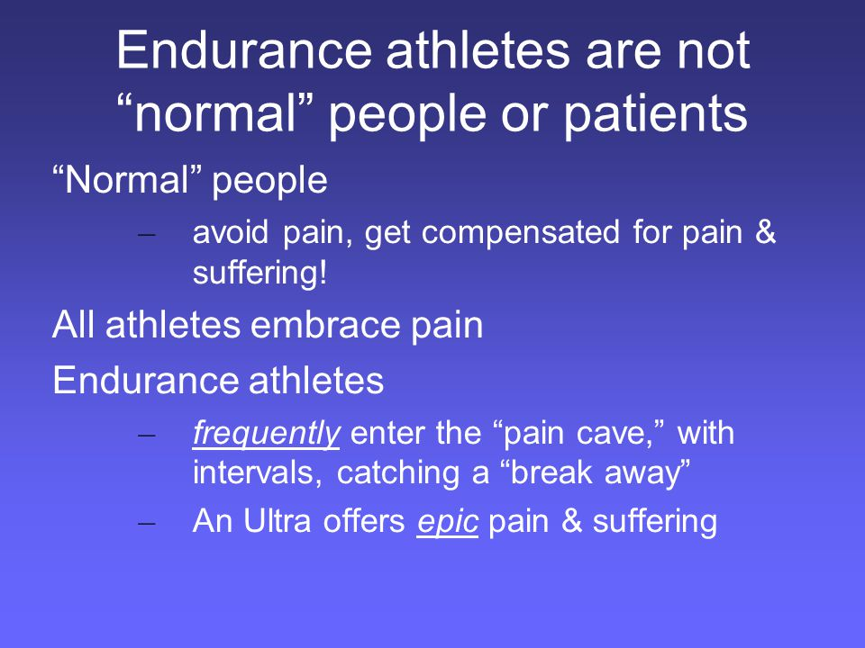 Endurance athletes are not normal people or patients Multiple bikes inside house and cars Buy cars based on bike fit Schedule life around training workouts/ goals Sleep in altitude tent Work the day after major surgery, ride 3 days later 7+ hour training rides
