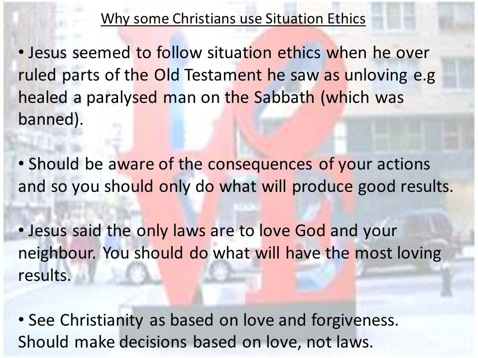 Why some Christians DO NOT use Situation Ethics God would not have given laws in the Bible if they were not meant to be followed.