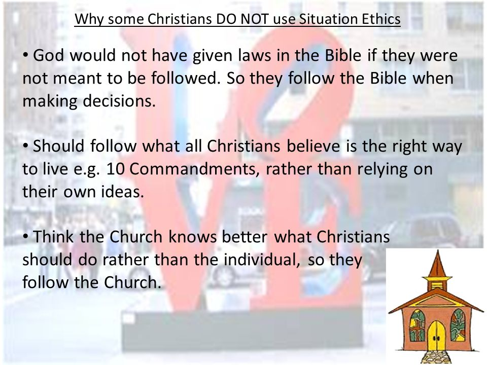 Why some Christians DO NOT use Situation Ethics They claim you can never know all the facts about a situation and so do not know all of the consequences e.g.