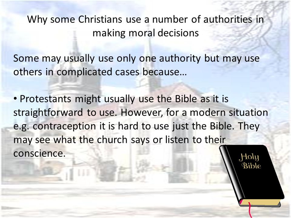 Why some Christians use a number of authorities in making moral decisions Catholics would follow the authority of the church as it interprets the Bible.