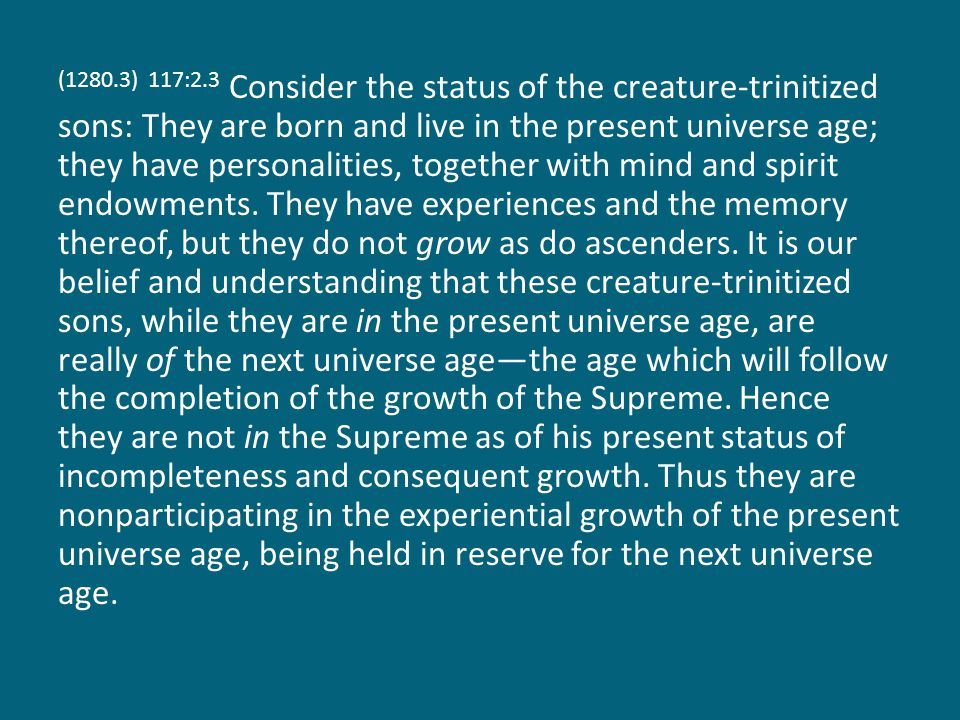 (1280.4) 117:2.4 My own order, the Mighty Messengers, being Trinity embraced, are nonparticipating in the growth of the present universe age.