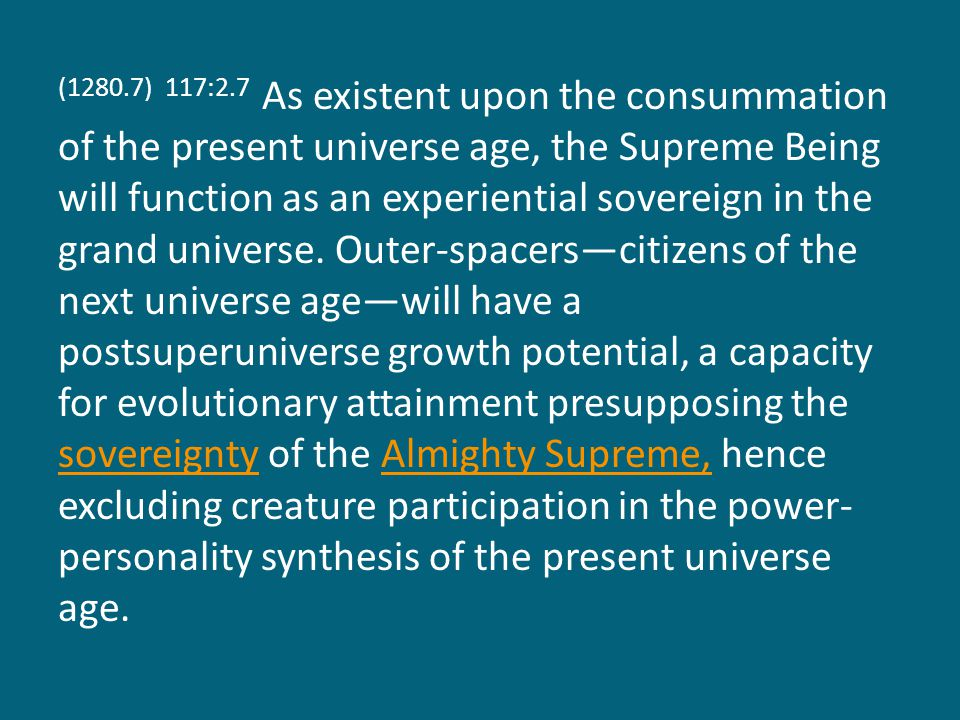 (1281.1) 117:2.8 Thus may the incompleteness of the Supreme be regarded as a virtue since it makes possible the evolutionary growth of the creature-creation of the present universes.