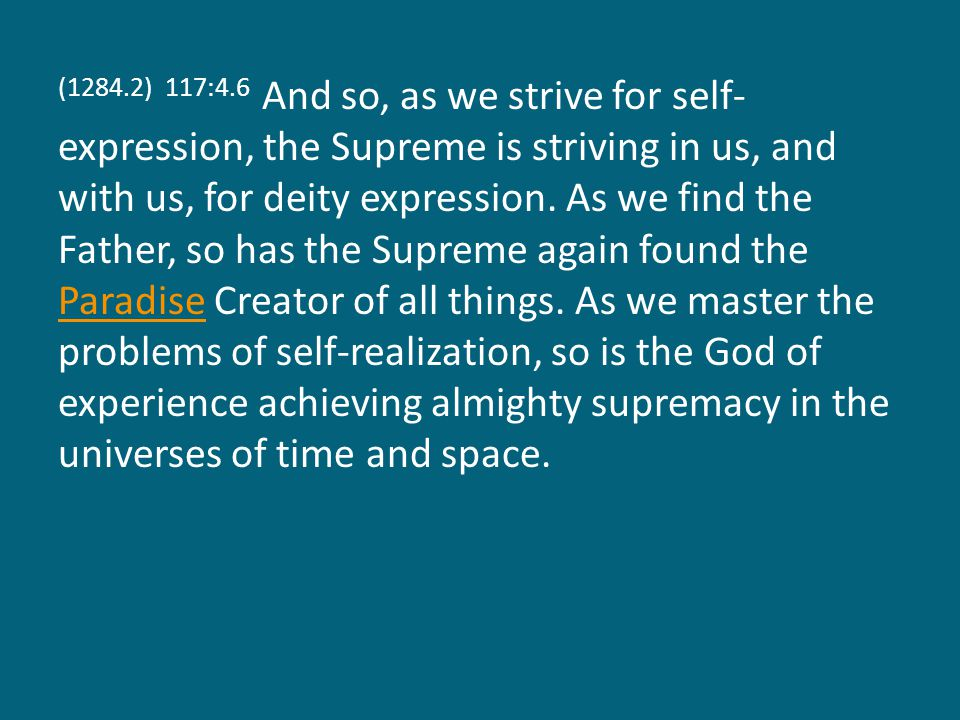 (1284.3) 117:4.7 Mankind does not ascend effortlessly in the universe, neither does the Supreme evolve without purposeful and intelligent action.