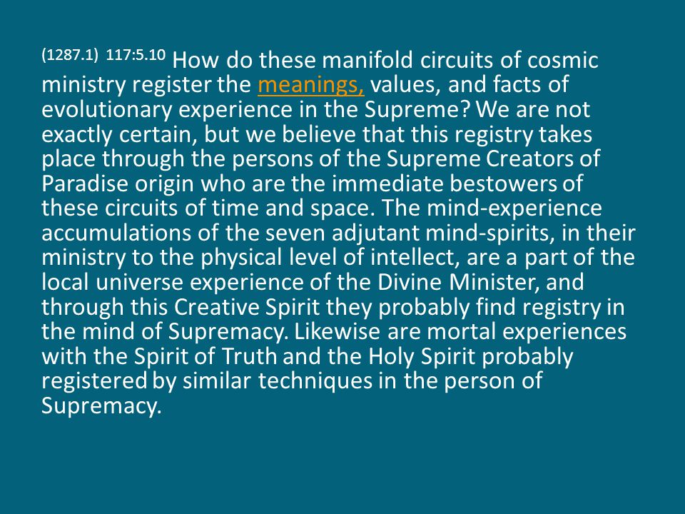 (1287.2) 117:5.11 Even the experience of man and Adjuster must find echo in the divinity of God the Supreme, for, as the Adjusters experience, they are like the Supreme, and the evolving soul of mortal man is created out of the pre-existent possibility for such experience within the Supreme.
