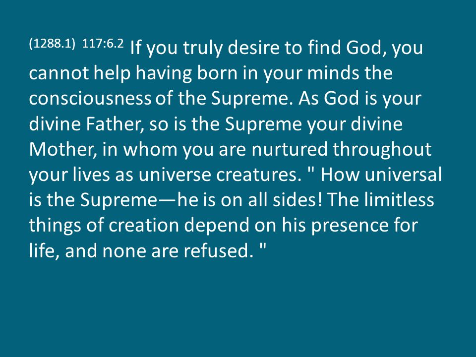 (1288.2) 117:6.3 What Michael is to Nebadon, the Supreme is to the finite cosmos; his Deity is the great avenue through which the love of the Father flows outward to all creation, and he is the great avenue through which finite creatures pass inward in their quest of the Father, who is love.