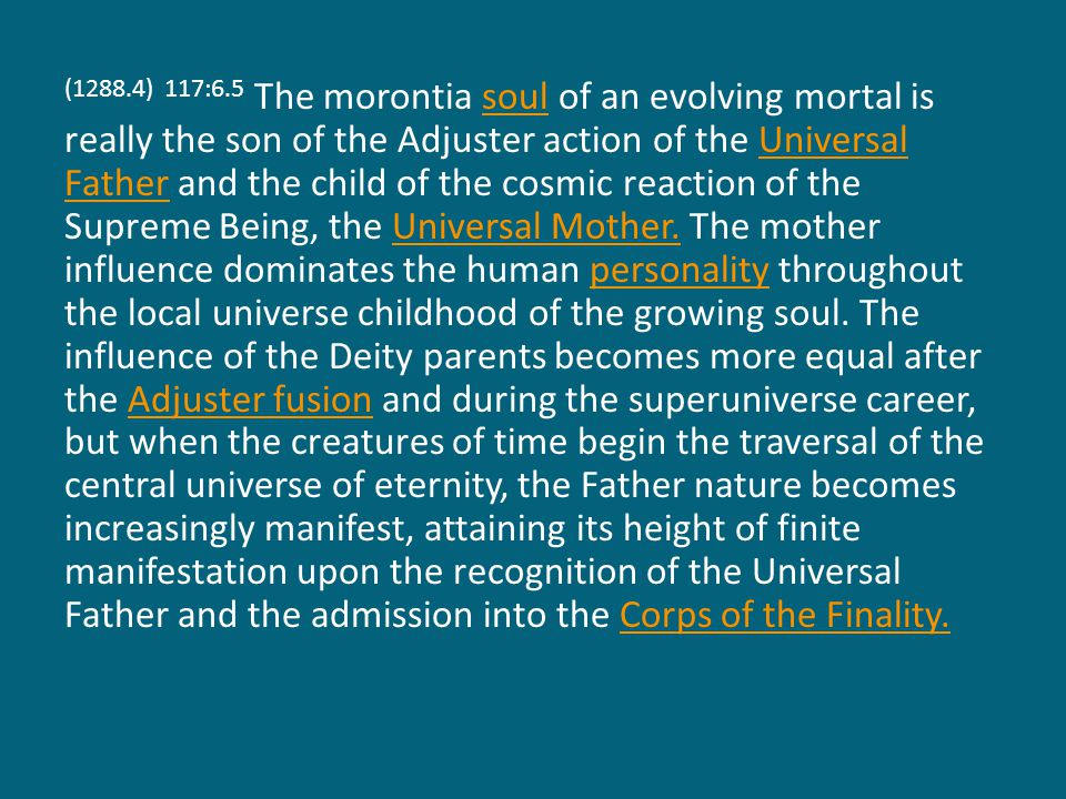 (1288.5) 117:6.6 In and through the experience of finaliter attainment the experiential mother qualities of the ascending self become tremendously affected by contact and infusion with the spirit presence of the Eternal Son and the mind presence of the Infinite Spirit.