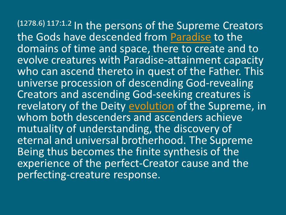 (1279.1) 117:1.3 The grand universe contains the possibility of, and ever seeks for, complete unification, and this grows out of the fact that this cosmic existence is a consequence of the creative acts and the power mandates of the Paradise Trinity, which is unqualified unity.