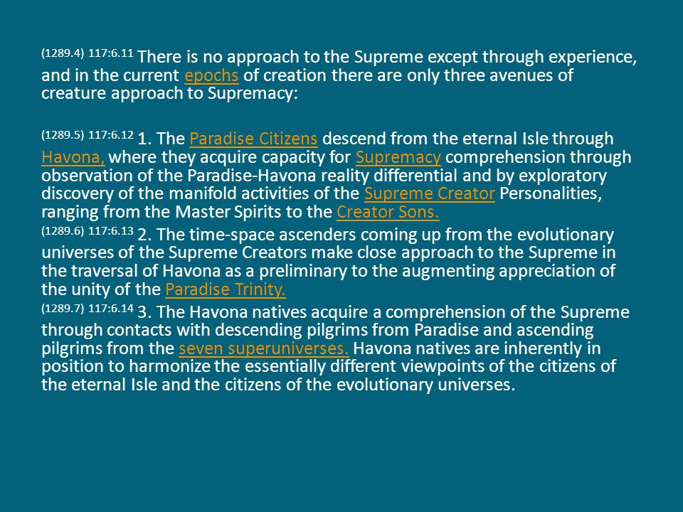 (1290.1) 117:6.15 To evolutionary creatures there are seven great approaches to the Universal Father, and each of these Paradise ascensions passes through the divinity of one of the Seven Master Spirits; and each such approach is made possible by an enlargement of experience receptivity consequent upon the creature s having served in the superuniverse reflective of the nature of that Master Spirit.