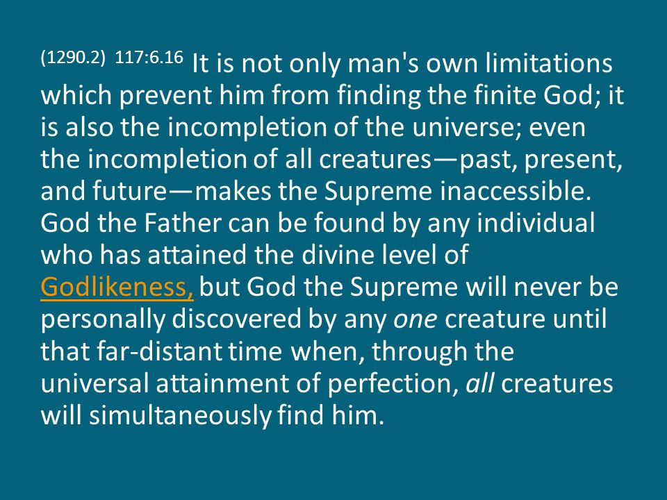 (1290.3) 117:6.17 Despite the fact that you cannot, in this universe age, personally find him as you can and will find the Father, the Son, and the Spirit, nevertheless, the Paradise ascent and subsequent universe career will gradually create in your consciousness the recognition of the universe presence and the cosmic action of the God of all experience.