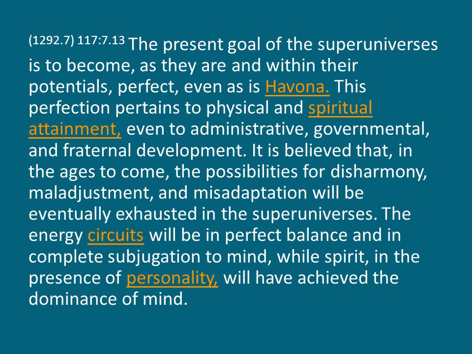 (1292.8) 117:7.14 It is conjectured that at this far- distant time the spirit person of the Supreme and attained power of the Almighty will have achieved co-ordinate development, and that both, as unified in and by the Supreme Mind, will factualize as the Supreme Being, a completed actuality in the universes—an actuality which will be observable by all creature intelligences, reacted to by all created energies, co-ordinated in all spiritual entities, and experienced by all universe personalities.AlmightySupreme Mind,