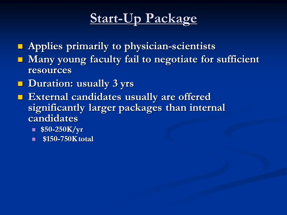 Start-Up Package Potential Components Potential Components PI hard salary (%) PI hard salary (%) Equipment – important Equipment – important Do not forget the small stuff Do not forget the small stuff Itemize list in consultation with established PI Itemize list in consultation with established PI This is the time to ask This is the time to ask Supplies Supplies Reagents Reagents Animal costs – mice are expensive Animal costs – mice are expensive Technician Technician PDF PDF Study coordinator/nurse Study coordinator/nurse Biostats support Biostats support Beware of 'in kind' support Beware of 'in kind' support Items such as FACS hrs, etc.