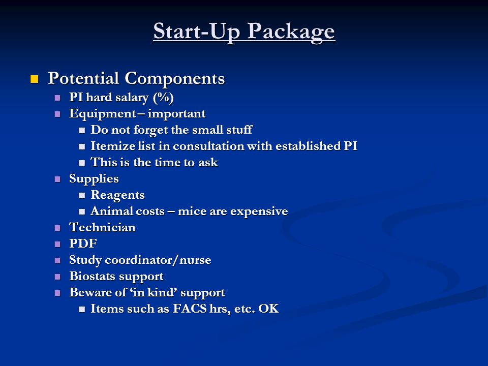 Start-Up Package Other Considerations Other Considerations Vivarium (with capabilities for your research) Vivarium (with capabilities for your research) Access to Cores Access to Cores Transgenic mouse core Transgenic mouse core FACS core FACS core Proteomics Core Proteomics Core Imaging core Imaging core Others Others All equipment does not have to be in your personal laboratory, but you do need reasonable access to it All equipment does not have to be in your personal laboratory, but you do need reasonable access to it Biosafety/culture hoods Biosafety/culture hoods Real-time PCR Real-time PCR Spectrophotometer Spectrophotometer ELISA reader, etc.