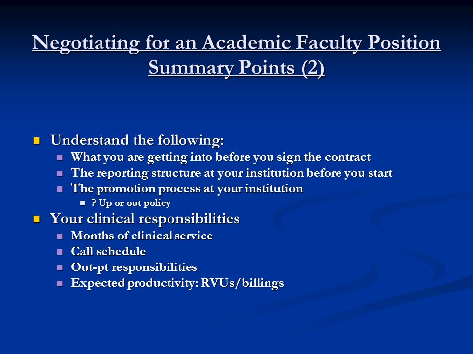 Negotiating for an Academic Faculty Position Summary Points (3) Understand the following: Understand the following: Your teaching responsibilities Your teaching responsibilities Your administrative responsibilities Your administrative responsibilities Expectations of academic productivity for your position Expectations of academic productivity for your position Ex: # of peer-reviewed publications expected per year and for promotion Ex: # of peer-reviewed publications expected per year and for promotion Administrative support provided Administrative support provided Benefit packages provided Benefit packages provided