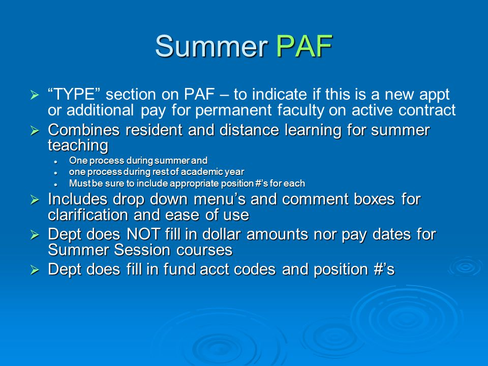 Summer 2011 Procedures  Department fills out the PAF on-line The initial PAF will be zeroed out for dollars The initial PAF will be zeroed out for dollars Lists classes to be taught, fund/acct #, position #'s to pay from, but not dollar amounts to payLists classes to be taught, fund/acct #, position #'s to pay from, but not dollar amounts to pay This form gets the new instructor access to the classes in banner and includes a contract for any faculty not on current contractThis form gets the new instructor access to the classes in banner and includes a contract for any faculty not on current contract Departments are responsible for loading the courses and instructors into BannerDepartments are responsible for loading the courses and instructors into Banner