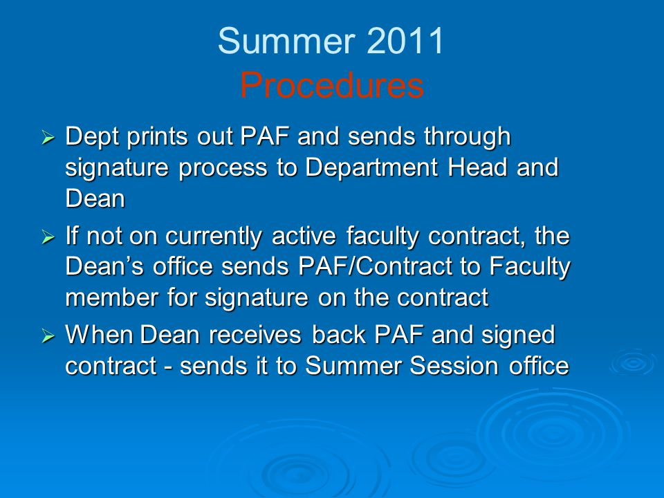 Summer 2011 Summer Session Office  For New adjunct appointment, Summer Session Office will make a copy of the zeroed out PAF and send original to HR to do intake, compliance and establish identity in Banner – original contract filed in personnel file Remember your pre-requisites Remember your pre-requisites background screening requirementbackground screening requirement credentialingcredentialing  For additional pay for permanent faculty – SS will keep original zeroed PAF– nothing goes to HR on these  SS retains zeroed PAFs and determines dollar amounts to confirm pay with departments once final enrollment is established and configurations completed.