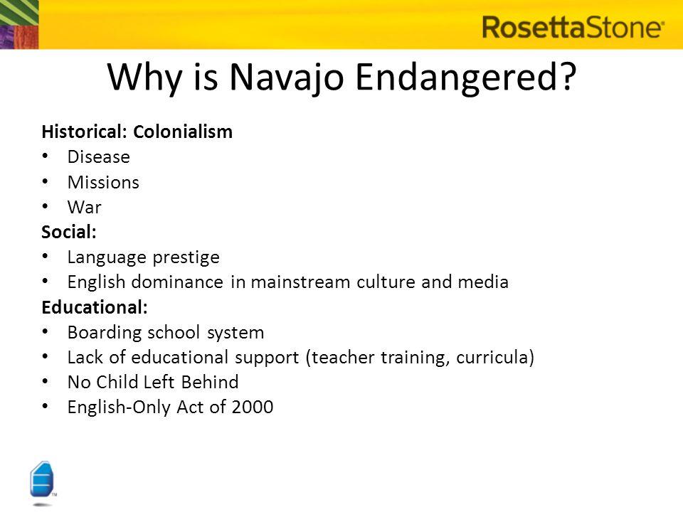 The Rosetta Stone Endangered Language Program + Navajo Language Renaissance = The Goal: Use of Navajo Rosetta Stone in 100% of Navajo Nation schools Navajo Rosetta Stone available in all Navajo Nation Chapter Houses Use of Navajo Rosetta Stone by Navajo living outside of the Nation