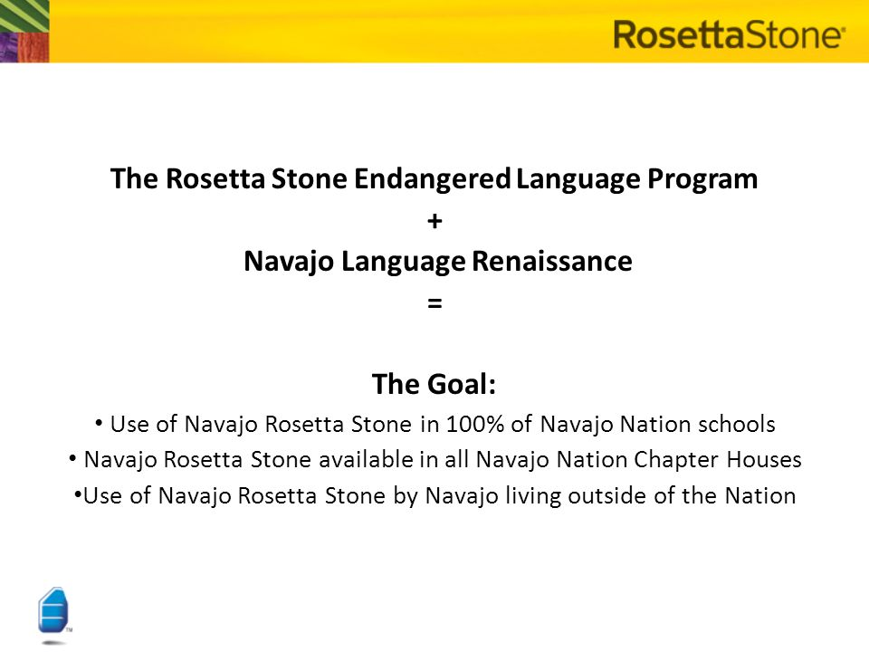 Navajo Language Renaissance 501 (c)(3) non-profit corporation Composed of Navajo linguists and language educators from Arizona, New Mexico and Utah Has full support of the Navajo Nation Board of Education The recipient of a 2007 Rosetta Stone Endangered Language Program grant for software development