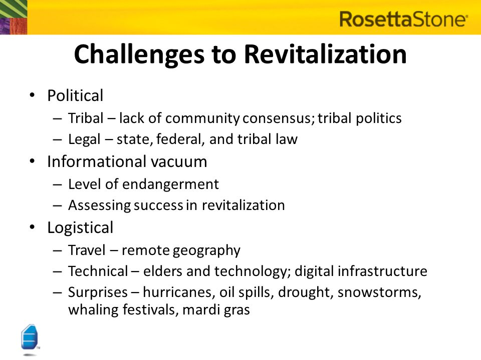 Challenges to Revitalization Cultural – – Divergent goals between linguists and communities – – Traditional versus evolving views of language Linguistic – – Lack of standardization (vocabulary, orthography) – – Complex grammatical structures – – Sacred language Financial – – Compensation – experts work mostly pro bono – – Funding