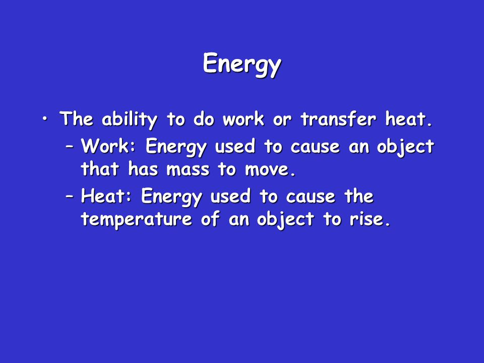 Definitions #1 Energy: The capacity to do work or produce heat Potential Energy: Energy due to position or composition Kinetic Energy: Energy due to the motion of the object
