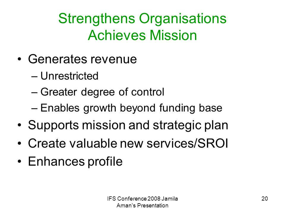 IFS Conference 2008 Jamila Aman s Presentation 21 Balancing Mission and Financial Return Strong Business Case SECOND PRIOIRTY BUSINESS HIGHEST PRIORITY VALUE ADDED Weak Business Case DON'T PURSUEPHILANTHROPY LimitedAdvances Mission