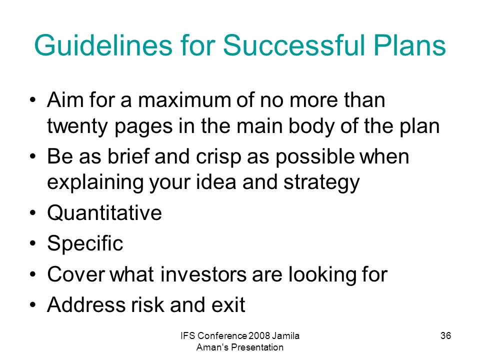 IFS Conference 2008 Jamila Aman s Presentation 37 Business Plan Format Cover Page and Executive Summary Description of the business Industry and Market Analysis Marketing, Communications and Sales Plan Management and Operations / Launch Plan Risk Assessment and Contingency Plan Exit Strategy Financial Plan for Your Venture Supporting Documents