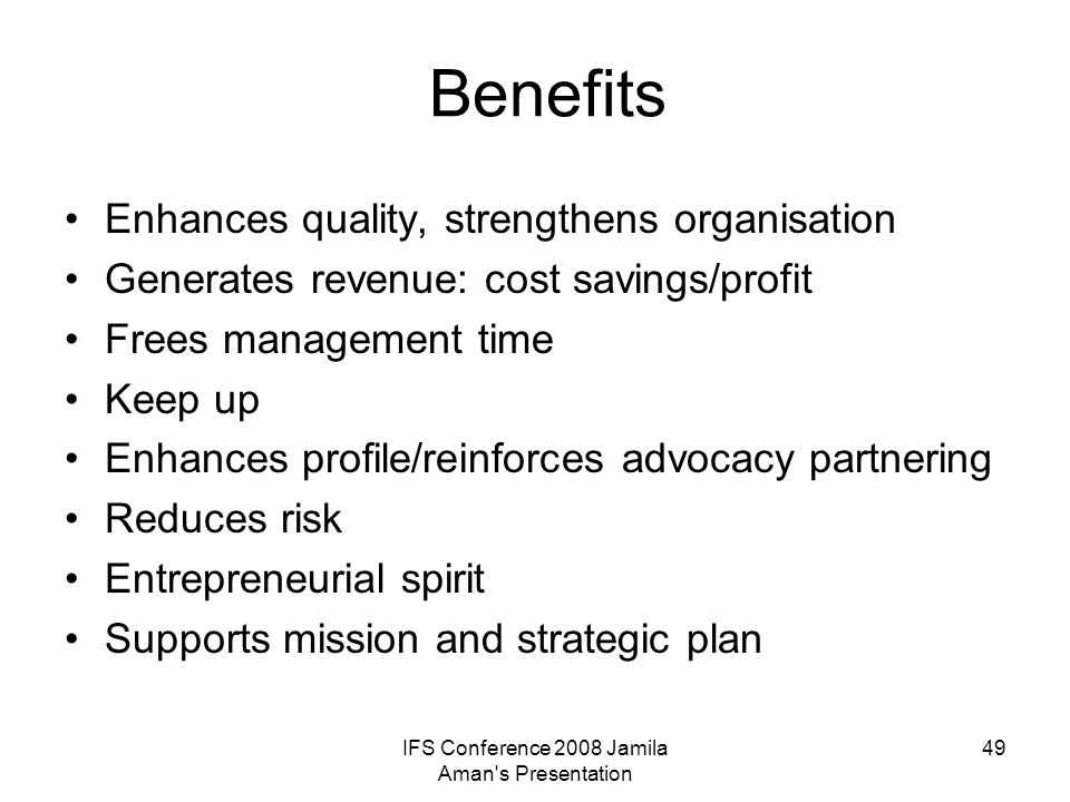 IFS Conference 2008 Jamila Aman s Presentation 50 Examples of Savings and Quality Enhancement Procurement –Average 26%, Up to 50% on certain items –One organisation – 32% savings (equivalent of a 1 FTE freed up for the organisation) Finance/HR/IT –Higher quality, more comprehensive service –Potential for savings/minimally breakeven Fundraising –access to focused expertise at low cost
