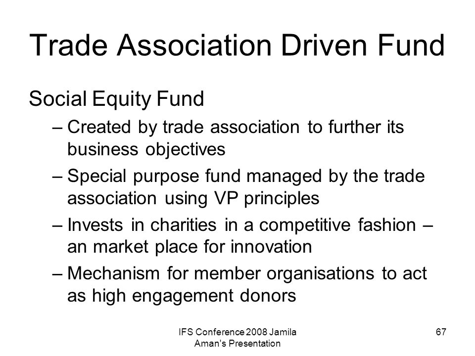 IFS Conference 2008 Jamila Aman s Presentation 68 Trends Increased/new capital and expertise Impact on/leverage with other funders VP model will evolve Impact on charity behaviour
