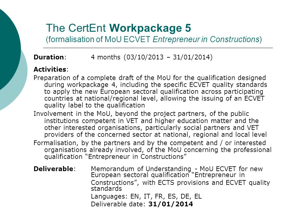 The CertEnt Workpackage 6 (Pilot test on Entrepreneur in Constructions MoU ECVET-ECTS) Duration: 8 months (30/01/2014 – 27/09/2014) Activities: Definition and signature of individual Learning Agreements ECVET – ECTS Awarding to involved entrepreneurs of ECVET and ECTS credits related to verified learning outcomes, also utilising Europass Certificate Supplement, ECTS Diploma Supplement and ECVET quality label foreseen by MoU; Transfer, validation and accumulation of awarded ECVET and ECTS credits in sectoral and territorial VET and higher education systems involved in MoU, in compliance with national and regional rules on certification ways and procedures, formal, non-formal and informal learning validation, qualification bodies.