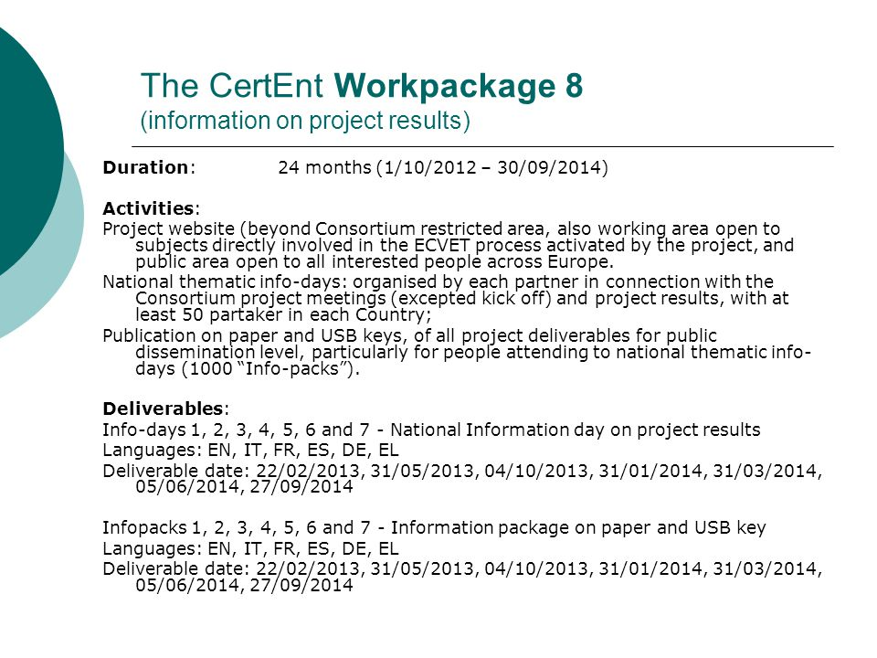 The CertEnt Workpackage 8 (exploitation of project results) Duration: 24 months (1/10/2012 – 30/09/2014) Activities: Assurance of project website accessibility for 24 months after project duration Joining of project partners to the European thematic network for use and improvement of ECVET process in VET systems related to Construction sector created within previous CeSaTra LdV DoI project Realisation of a program of focus groups among partners and users (connected to the dissemination Info-days), to ensure a better specification and review of products requirements and to allow their adaptation Realisation of a Compendium publication for results exploitation; Definition of Policy Recommendations, based on project results, for sectoral and territorial decision- makers.