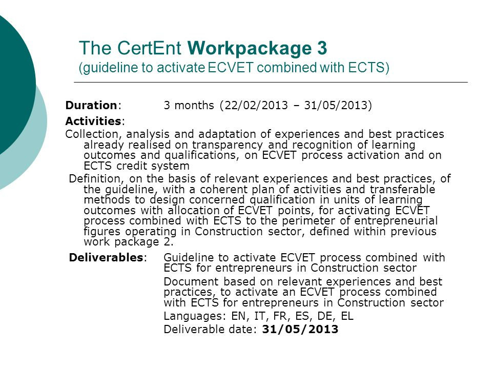 The CertEnt Workpackage 4 (designing the Entrepreneur in Constructions qualification) Duration: 5 months (30/05/2013 – 04/10/2013) Activities: Design of the qualification in terms of activities and tasks, knowledge, skills and competences, learning outcomes units and units parts, and related ECVET or ECTS credit Definition of specific ECVET quality standards to apply the new European sectoral qualification across participating countries at national/regional level, allowing the issuing of an ECVET quality label to the qualification Deliverable:Design of new European sectoral qualification Entrepreneur in Constructions Document containing the design of qualification in terms of activities and tasks, knowledge, skills and competences, learning outcomes units and units parts, and related ECVET or ECTS credit Languages: EN, IT, FR, ES, DE, EL Deliverable date: 04/10/2013